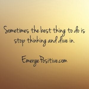 stop thinking and dive in