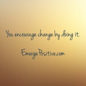 Encourage change by doing