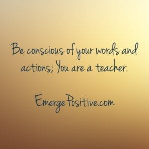 be conscious, you are a teacher