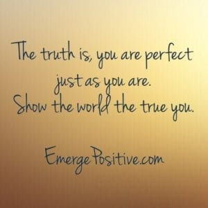 The truth is you are perfect as you are.