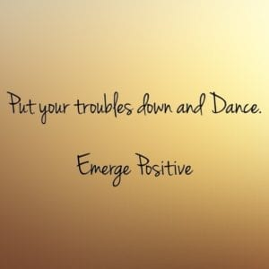 put troubles down and dance