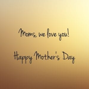 Moms, we love you!