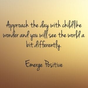approach the day with childlike wonder