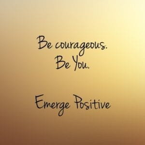 Be courageous.  Be You.